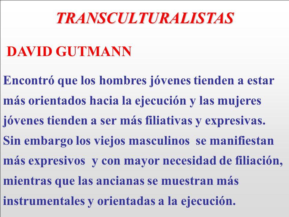 TRANSCULTURALISTAS DAVID GUTMANN Encontró que los hombres jóvenes tienden a estar más orientados hacia la ejecución y las mujeres jóvenes tienden a se