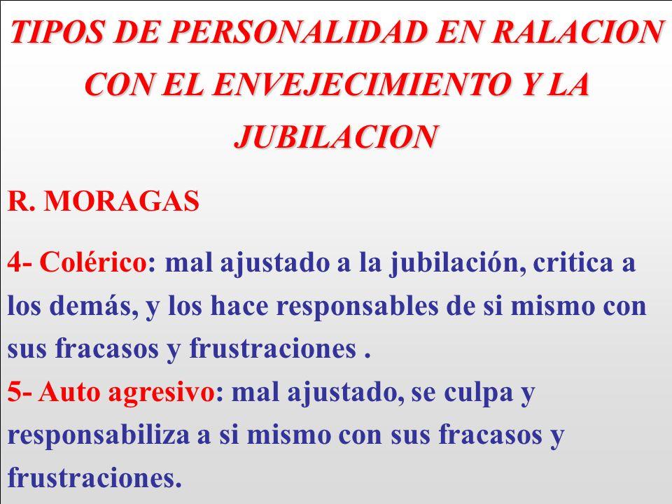 TIPOS DE PERSONALIDAD EN RALACION CON EL ENVEJECIMIENTO Y LA JUBILACION R. MORAGAS 4- Colérico: mal ajustado a la jubilación, critica a los demás, y l