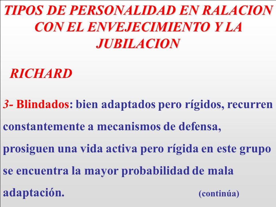 TIPOS DE PERSONALIDAD EN RALACION CON EL ENVEJECIMIENTO Y LA JUBILACION RICHARD 3- Blindados: bien adaptados pero rígidos, recurren constantemente a m