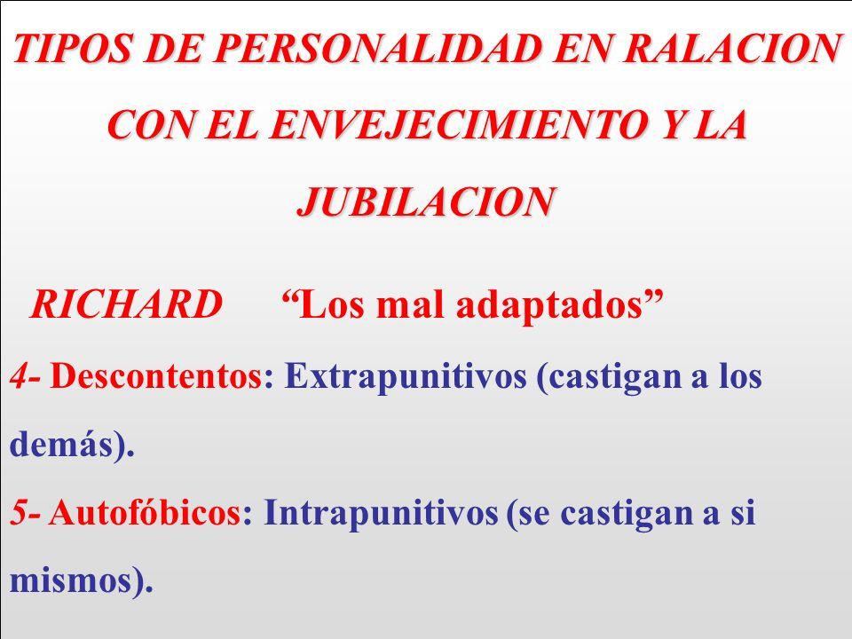 TIPOS DE PERSONALIDAD EN RALACION CON EL ENVEJECIMIENTO Y LA JUBILACION RICHARD Los mal adaptados 4- Descontentos: Extrapunitivos (castigan a los demá