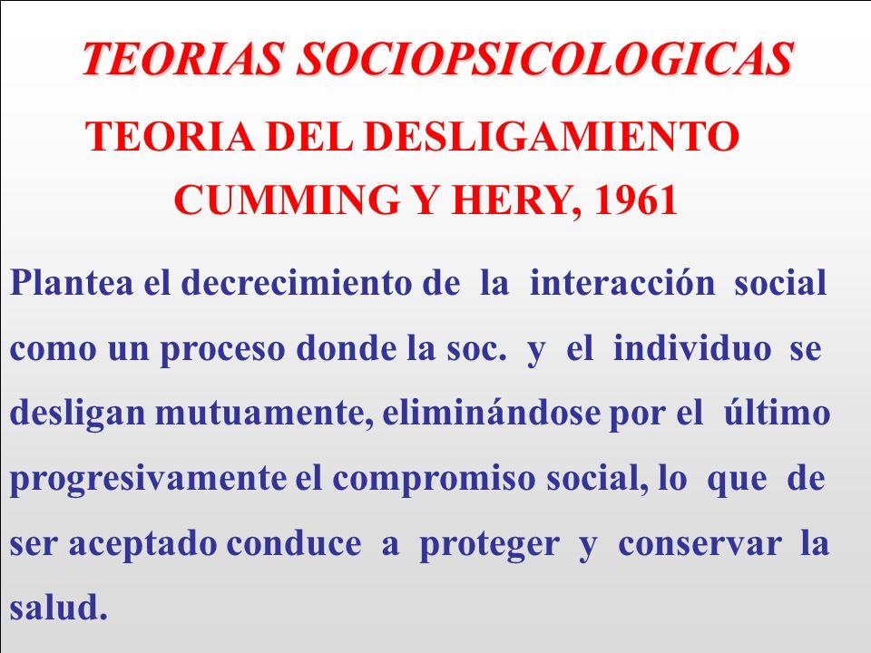 TEORIAS SOCIOPSICOLOGICAS TEORIA DEL DESLIGAMIENTO CUMMING Y HERY, 1961 Plantea el decrecimiento de la interacción social como un proceso donde la soc