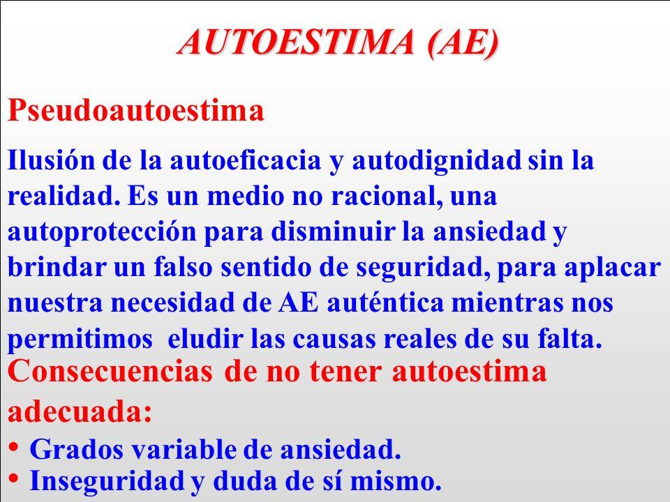AUTOESTIMA (AE) AUTOESTIMA (AE) Pseudoautoestima Ilusión de la autoeficacia y autodignidad sin la realidad. Es un medio no racional, una autoprotecció