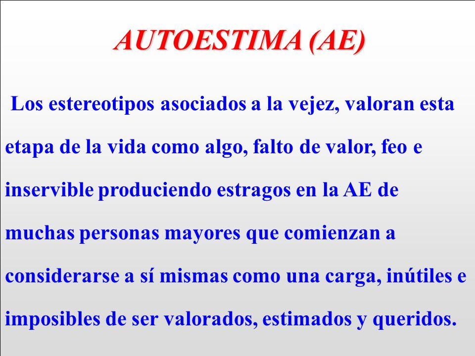 AUTOESTIMA (AE) AUTOESTIMA (AE) Los estereotipos asociados a la vejez, valoran esta etapa de la vida como algo, falto de valor, feo e inservible produ