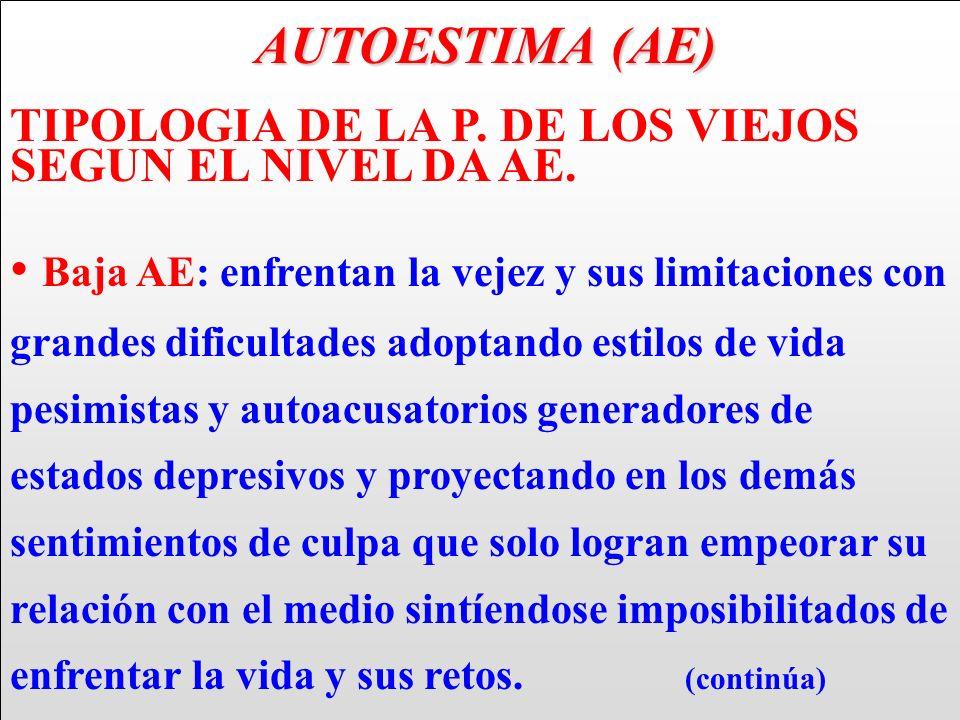 AUTOESTIMA (AE) AUTOESTIMA (AE) TIPOLOGIA DE LA P. DE LOS VIEJOS SEGUN EL NIVEL DA AE. Baja AE: enfrentan la vejez y sus limitaciones con grandes difi