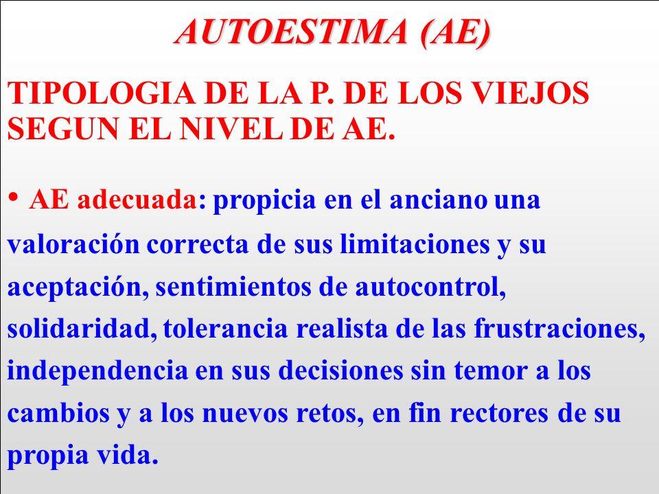 AUTOESTIMA (AE) AUTOESTIMA (AE) TIPOLOGIA DE LA P. DE LOS VIEJOS SEGUN EL NIVEL DE AE. AE adecuada: propicia en el anciano una valoración correcta de