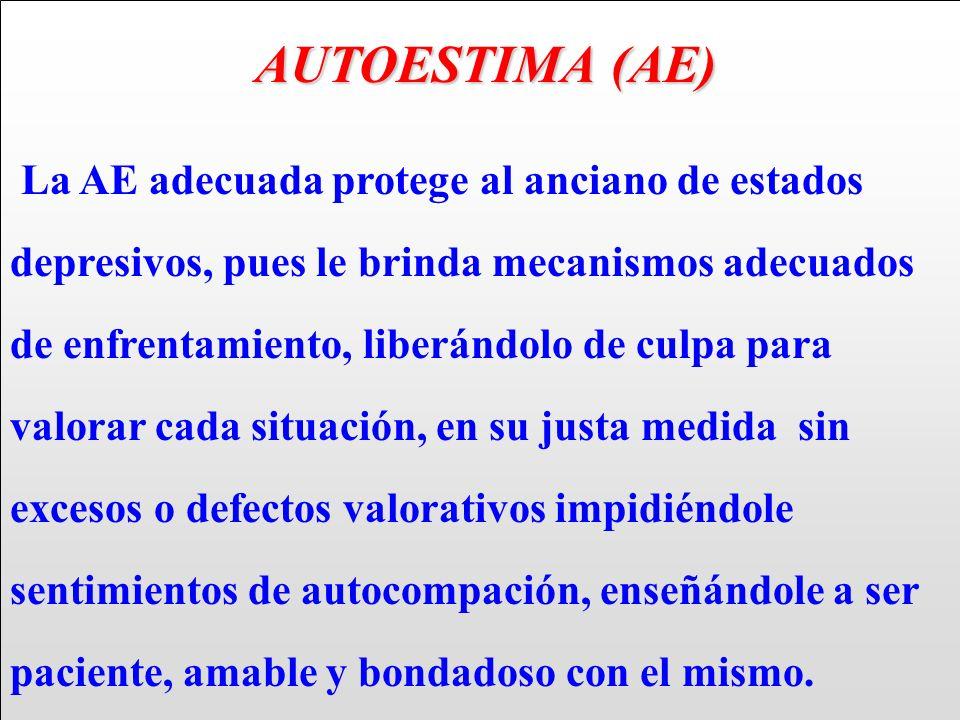 AUTOESTIMA (AE) AUTOESTIMA (AE) La AE adecuada protege al anciano de estados depresivos, pues le brinda mecanismos adecuados de enfrentamiento, liberá