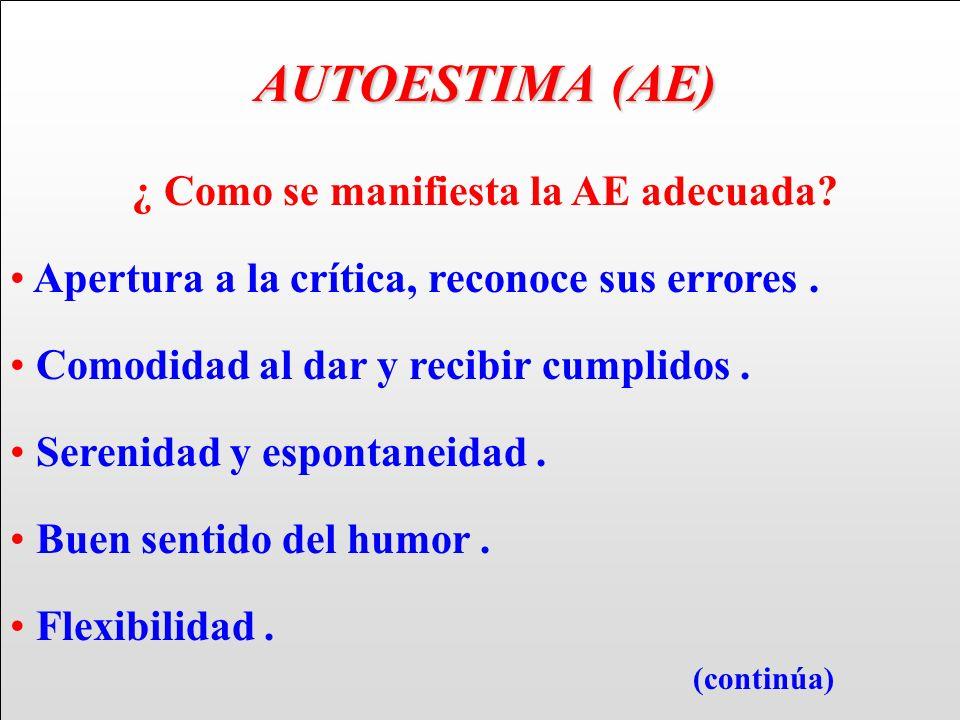 AUTOESTIMA (AE) AUTOESTIMA (AE) ¿ Como se manifiesta la AE adecuada? Apertura a la crítica, reconoce sus errores. Comodidad al dar y recibir cumplidos