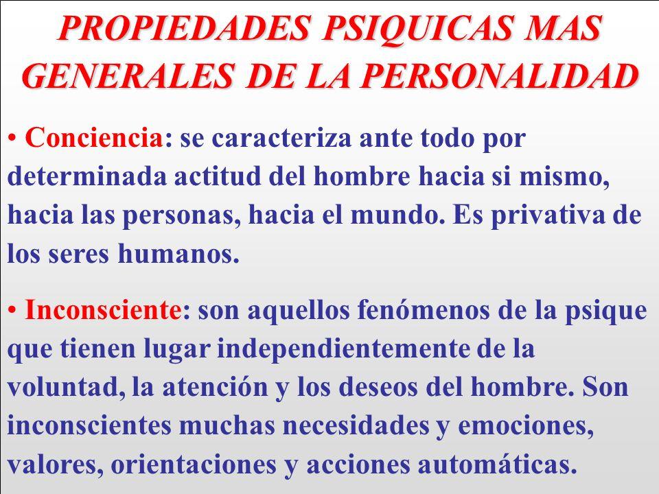 PROPIEDADES PSIQUICAS MAS GENERALES DE LA PERSONALIDAD Conciencia: se caracteriza ante todo por determinada actitud del hombre hacia si mismo, hacia l