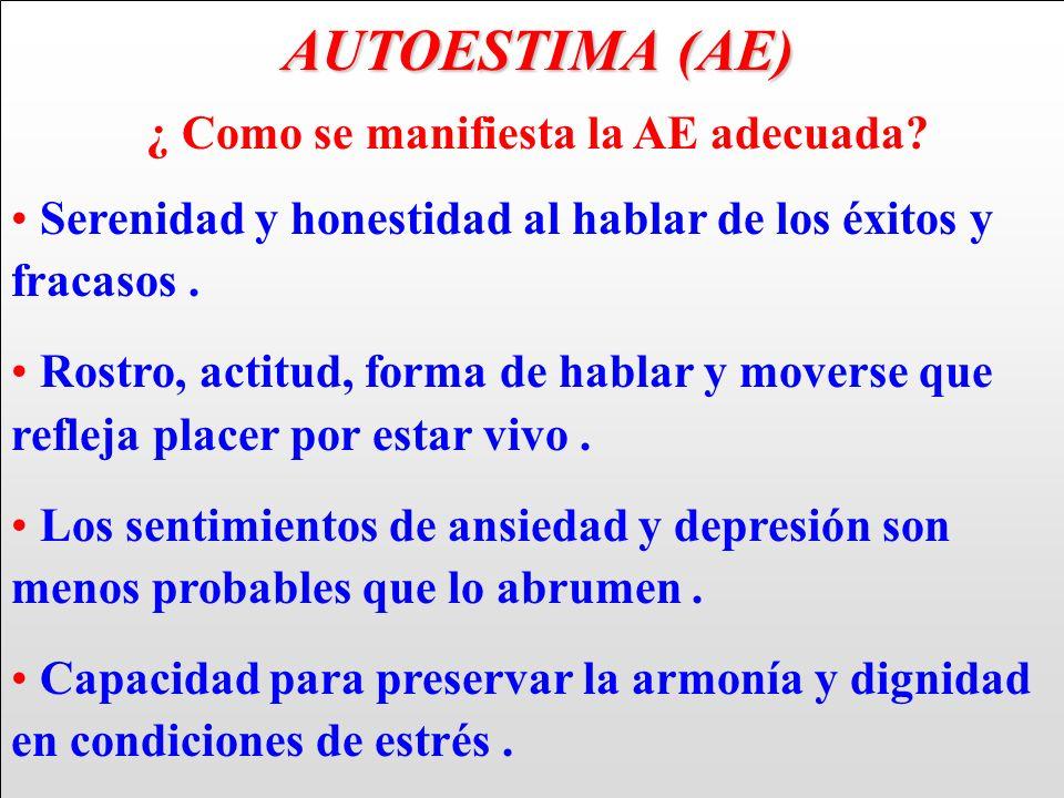 AUTOESTIMA (AE) AUTOESTIMA (AE) ¿ Como se manifiesta la AE adecuada? Serenidad y honestidad al hablar de los éxitos y fracasos. Rostro, actitud, forma