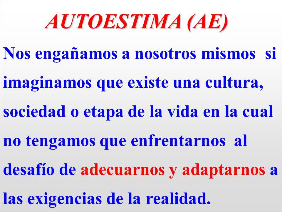 AUTOESTIMA (AE) AUTOESTIMA (AE) Nos engañamos a nosotros mismos si imaginamos que existe una cultura, sociedad o etapa de la vida en la cual no tengam