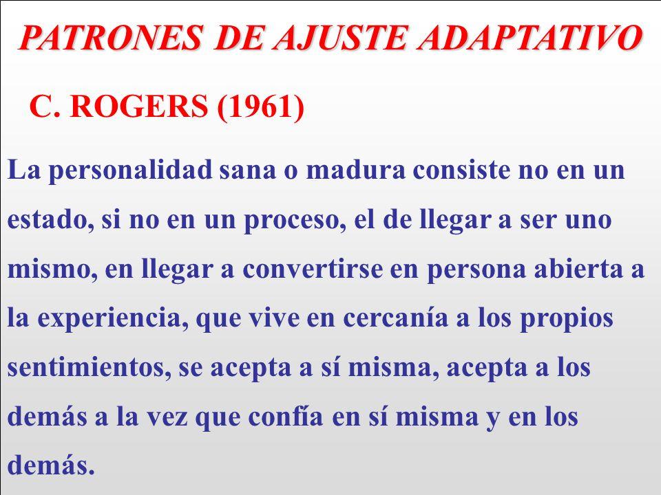 PATRONES DE AJUSTE ADAPTATIVO C. ROGERS (1961) La personalidad sana o madura consiste no en un estado, si no en un proceso, el de llegar a ser uno mis