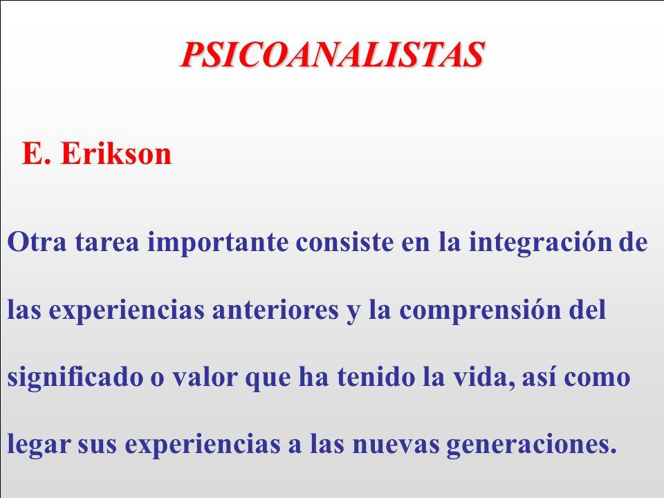 PSICOANALISTAS E. Erikson Otra tarea importante consiste en la integración de las experiencias anteriores y la comprensión del significado o valor que