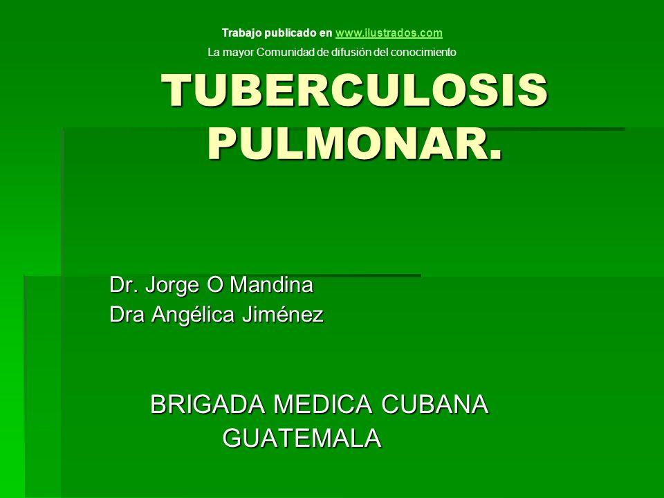 TUBERCULOSIS PULMONAR. Dr. Jorge O Mandina Dr. Jorge O Mandina Dra Angélica Jiménez Dra Angélica Jiménez BRIGADA MEDICA CUBANA BRIGADA MEDICA CUBANA G