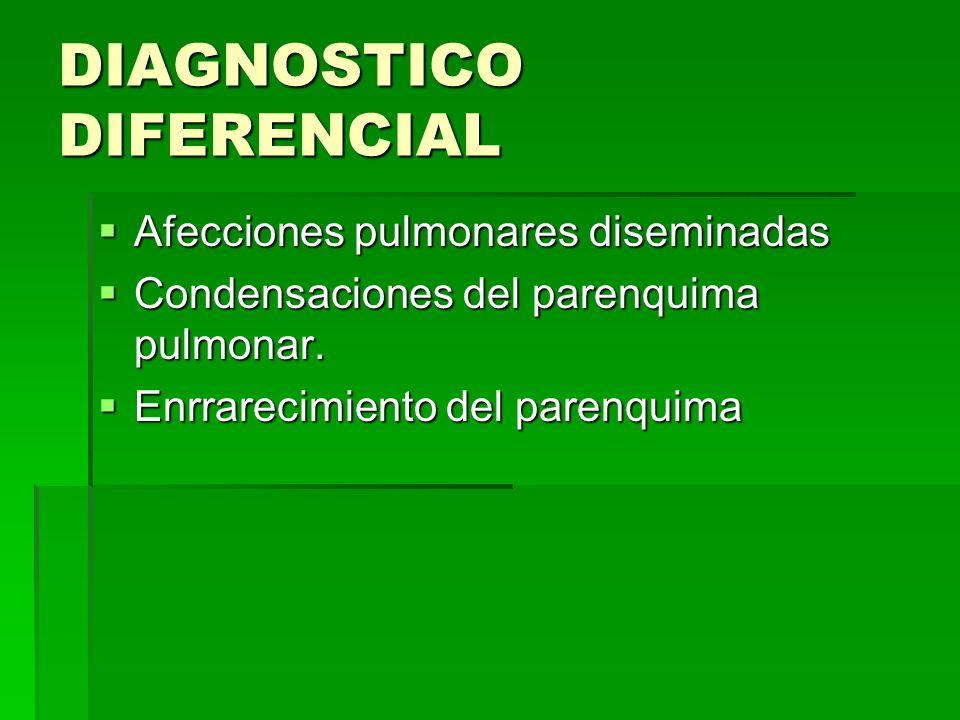 DIAGNOSTICO DIFERENCIAL Afecciones pulmonares diseminadas Afecciones pulmonares diseminadas Condensaciones del parenquima pulmonar. Condensaciones del