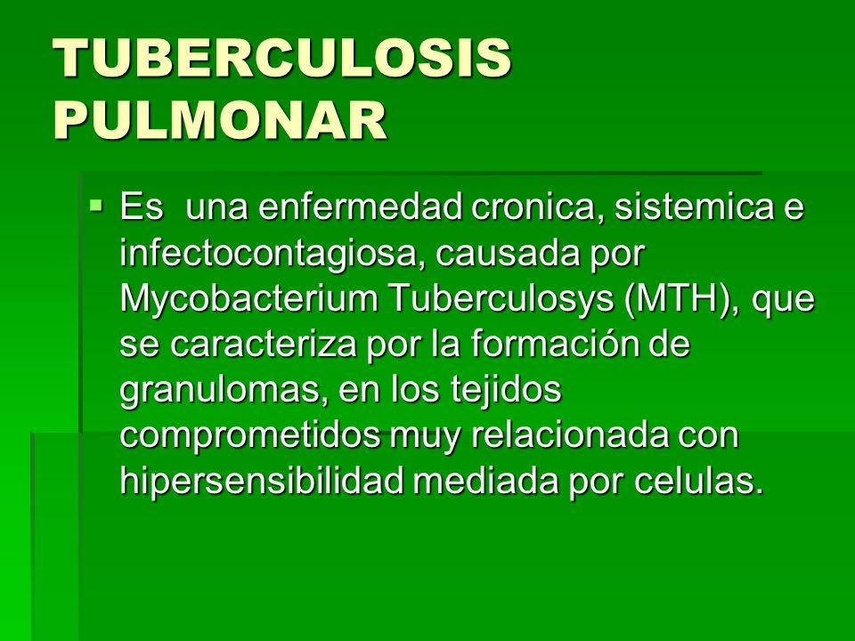 TUBERCULOSIS PULMONAR Es una enfermedad cronica, sistemica e infectocontagiosa, causada por Mycobacterium Tuberculosys (MTH), que se caracteriza por l