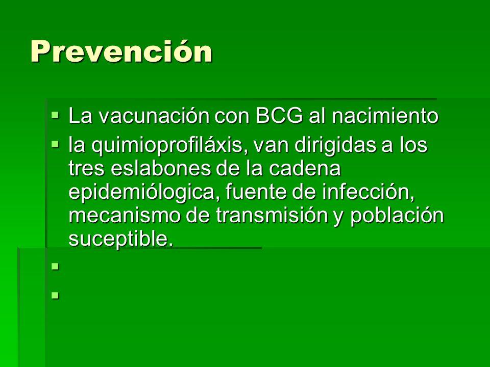 Prevención La vacunación con BCG al nacimiento La vacunación con BCG al nacimiento la quimioprofiláxis, van dirigidas a los tres eslabones de la caden