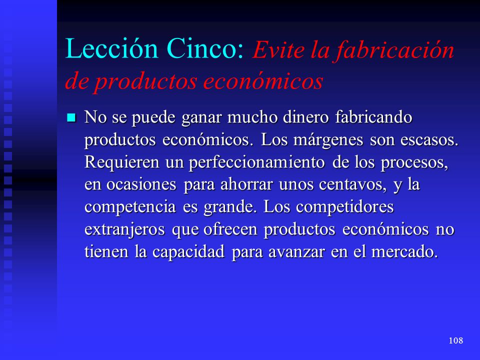 108 Lección Cinco: Evite la fabricación de productos económicos No se puede ganar mucho dinero fabricando productos económicos. Los márgenes son escas