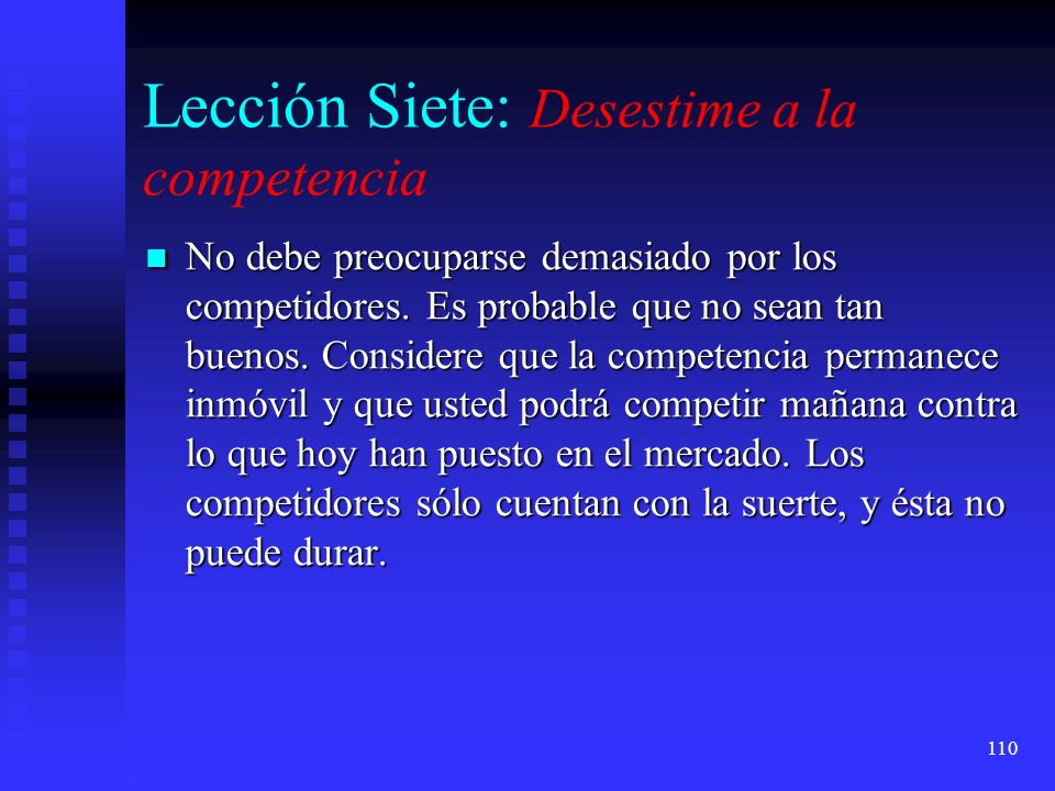 110 Lección Siete: Desestime a la competencia No debe preocuparse demasiado por los competidores. Es probable que no sean tan buenos. Considere que la
