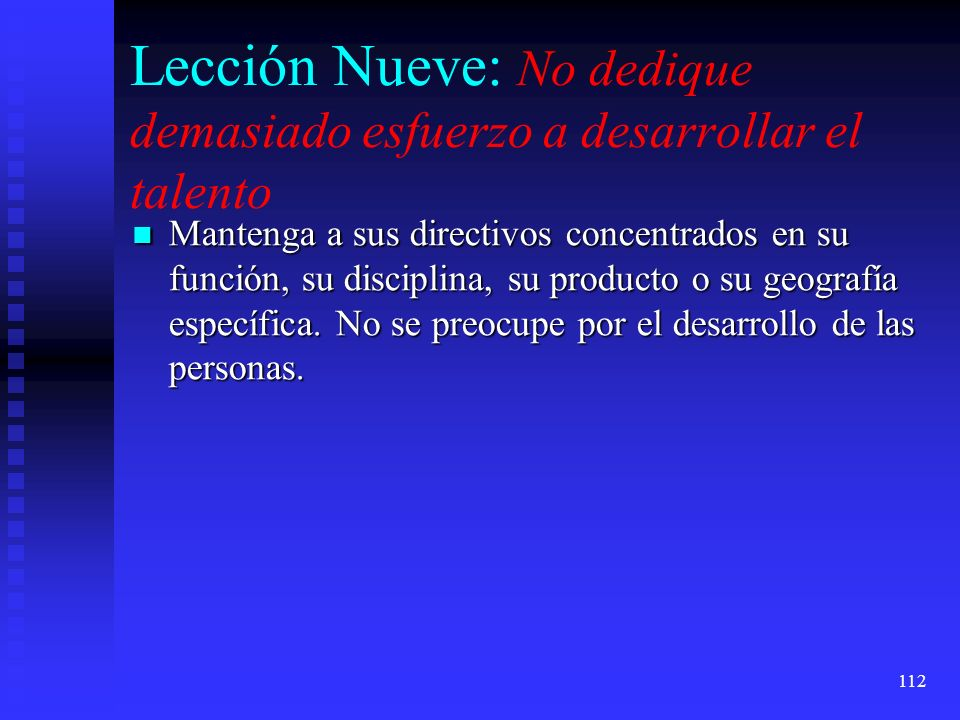 112 Lección Nueve: No dedique demasiado esfuerzo a desarrollar el talento Mantenga a sus directivos concentrados en su función, su disciplina, su prod
