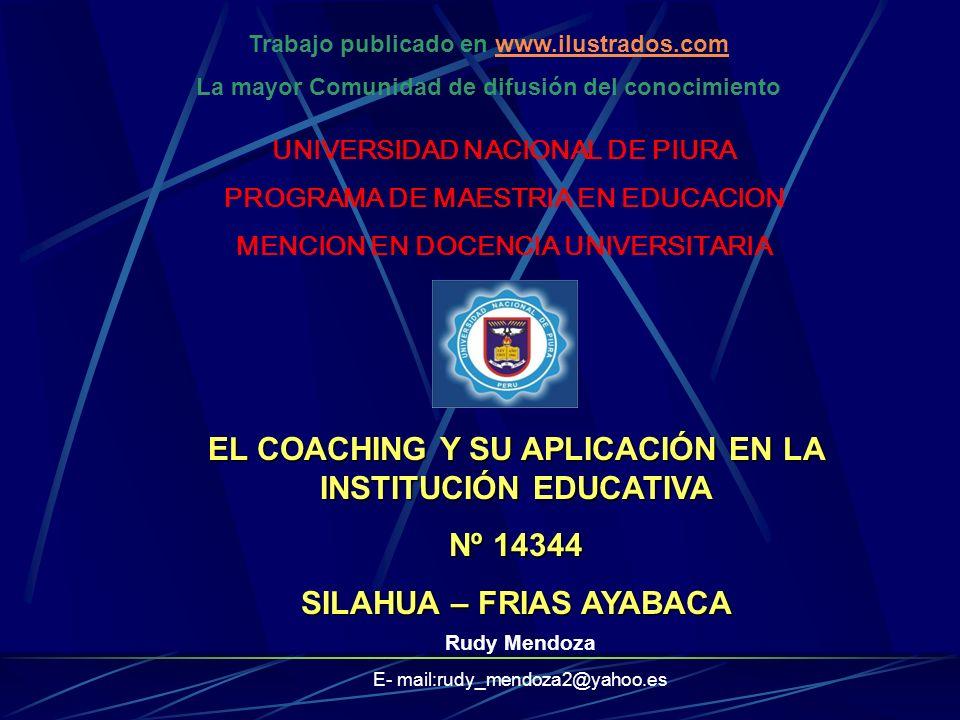 UNIVERSIDAD NACIONAL DE PIURA PROGRAMA DE MAESTRIA EN EDUCACION MENCION EN DOCENCIA UNIVERSITARIA EL COACHING Y SU APLICACIÓN EN LA INSTITUCIÓN EDUCATIVA Nº 14344 SILAHUA – FRIAS AYABACA Trabajo publicado en www.ilustrados.comwww.ilustrados.com La mayor Comunidad de difusión del conocimiento Rudy Mendoza E- mail:rudy_mendoza2@yahoo.es