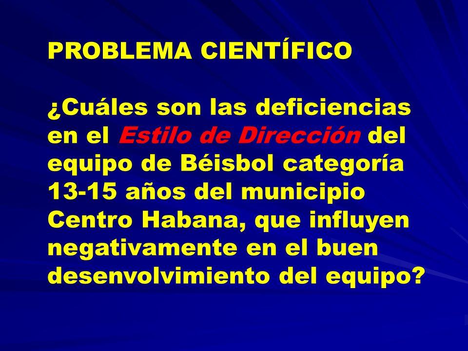 PROBLEMA CIENTÍFICO ¿Cuáles son las deficiencias en el Estilo de Dirección del equipo de Béisbol categoría 13-15 años del municipio Centro Habana, que