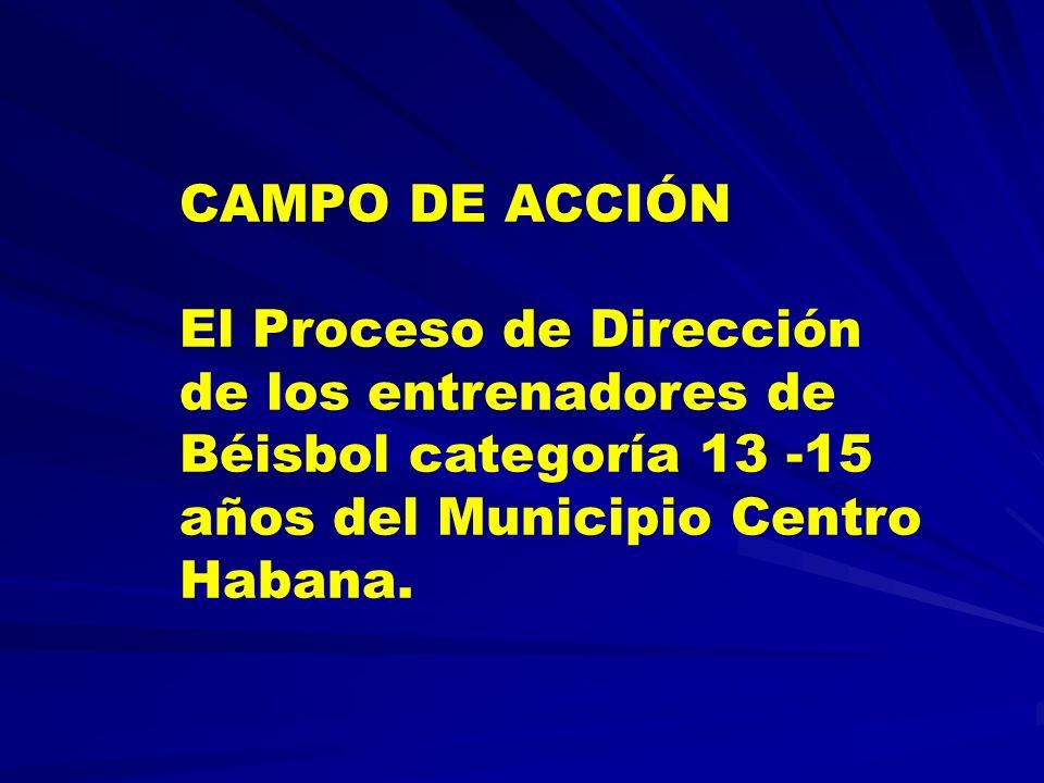 CAMPO DE ACCIÓN El Proceso de Dirección de los entrenadores de Béisbol categoría 13 -15 años del Municipio Centro Habana.