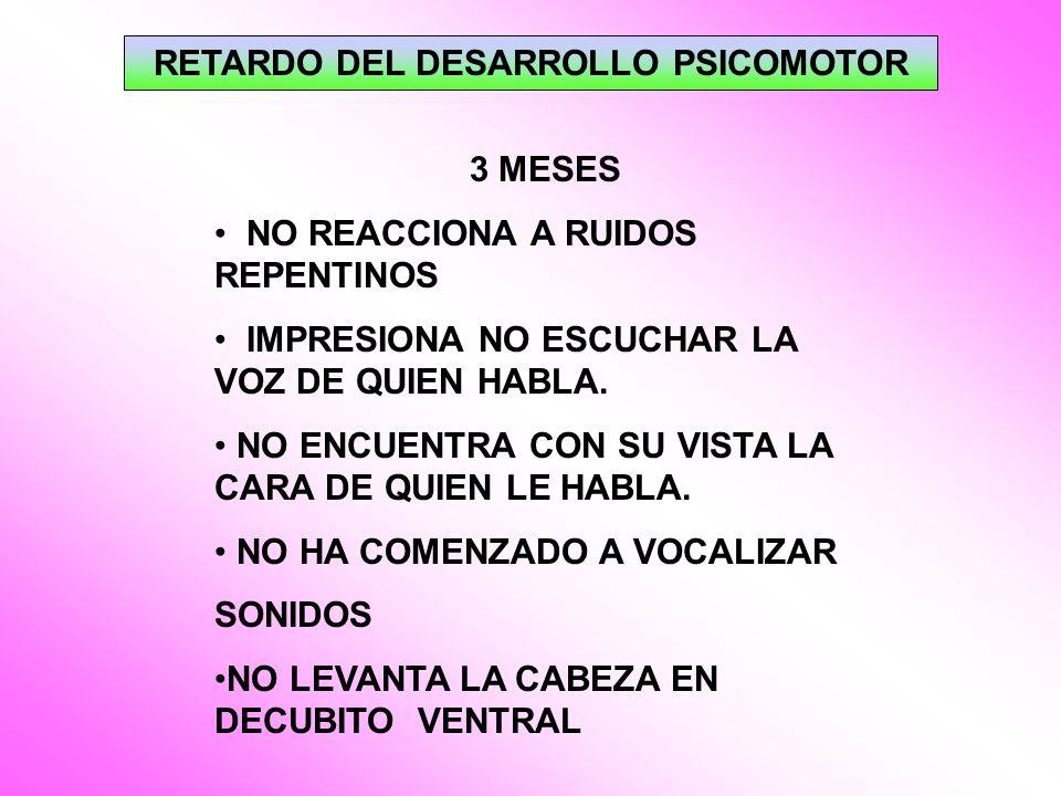 RETARDO DEL DESARROLLO PSICOMOTOR 3 MESES NO REACCIONA A RUIDOS REPENTINOS IMPRESIONA NO ESCUCHAR LA VOZ DE QUIEN HABLA. NO ENCUENTRA CON SU VISTA LA