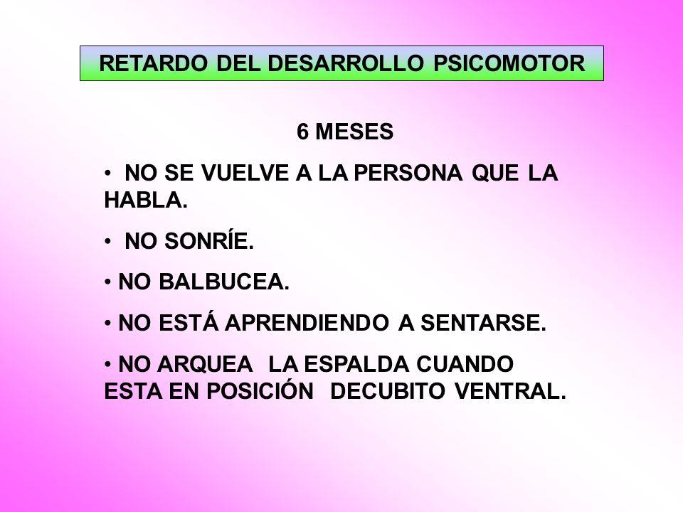 RETARDO DEL DESARROLLO PSICOMOTOR 6 MESES NO SE VUELVE A LA PERSONA QUE LA HABLA. NO SONRÍE. NO BALBUCEA. NO ESTÁ APRENDIENDO A SENTARSE. NO ARQUEA LA