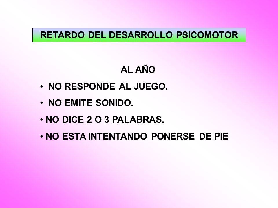 RETARDO DEL DESARROLLO PSICOMOTOR AL AÑO NO RESPONDE AL JUEGO. NO EMITE SONIDO. NO DICE 2 O 3 PALABRAS. NO ESTA INTENTANDO PONERSE DE PIE