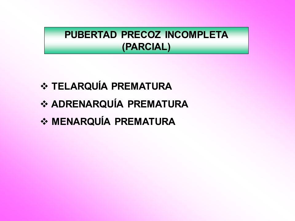 PUBERTAD PRECOZ INCOMPLETA (PARCIAL) TELARQUÍA PREMATURA ADRENARQUÍA PREMATURA MENARQUÍA PREMATURA