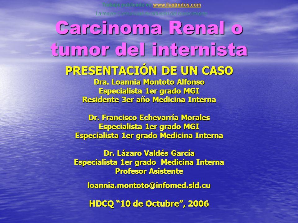Carcinoma Renal o tumor del internista PRESENTACIÓN DE UN CASO Dra. Loannia Montoto Alfonso Especialista 1er grado MGI Residente 3er año Medicina Inte