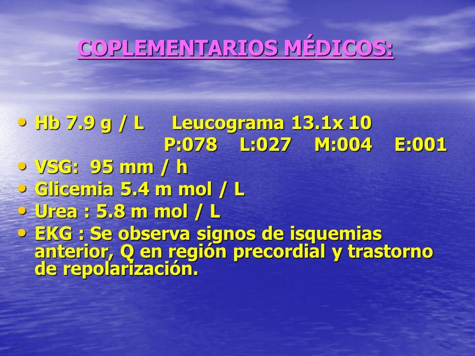COPLEMENTARIOS MÉDICOS: Hb 7.9 g / L Leucograma 13.1x 10 Hb 7.9 g / L Leucograma 13.1x 10 P:078 L:027 M:004 E:001 P:078 L:027 M:004 E:001 VSG: 95 mm /