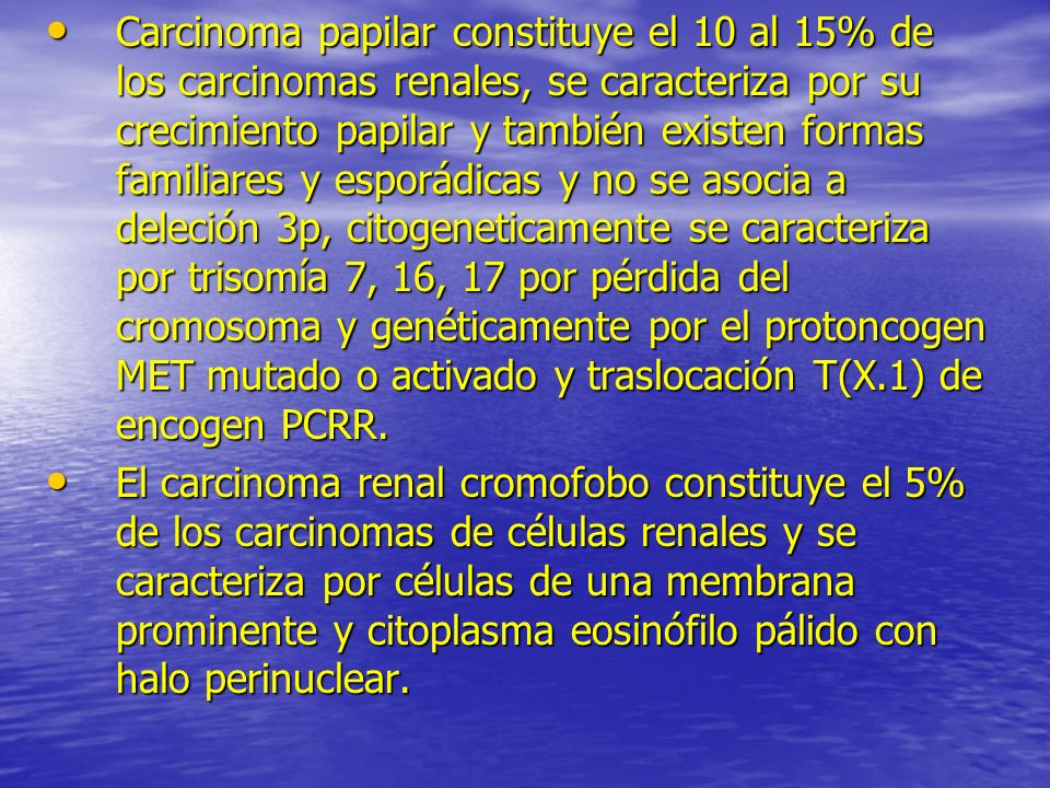 Carcinoma papilar constituye el 10 al 15% de los carcinomas renales, se caracteriza por su crecimiento papilar y también existen formas familiares y e