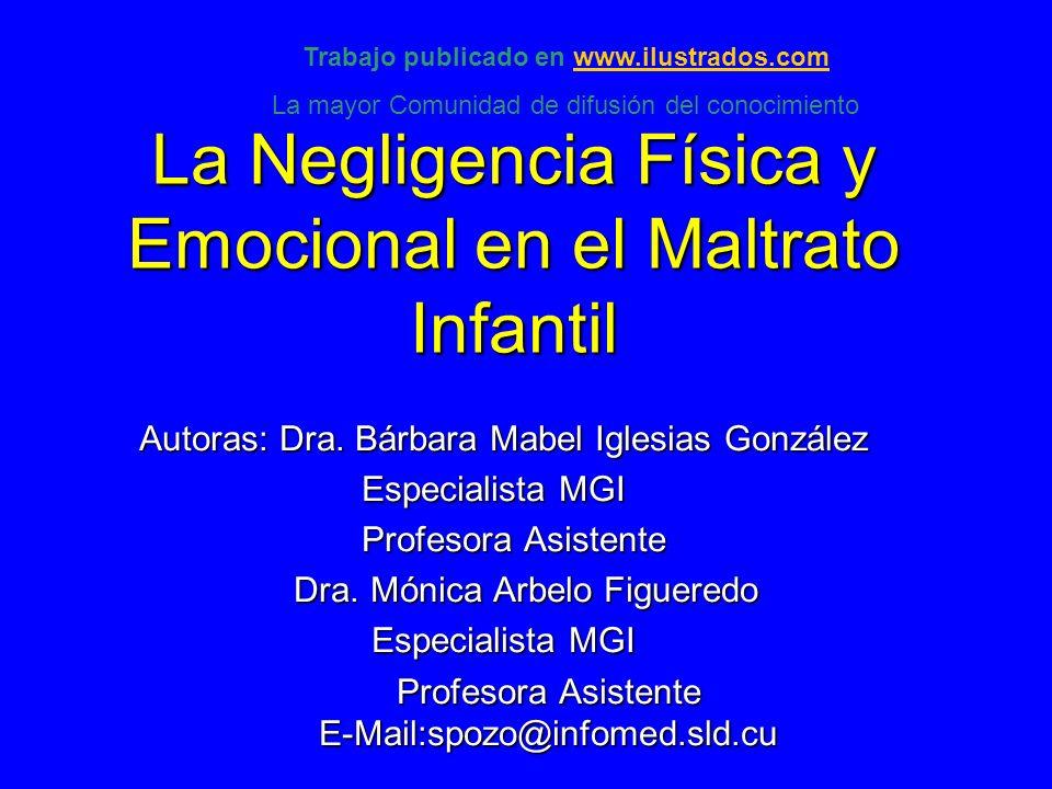 La Negligencia Física y Emocional en el Maltrato Infantil Autoras: Dra. Bárbara Mabel Iglesias González Especialista MGI Especialista MGI Profesora As
