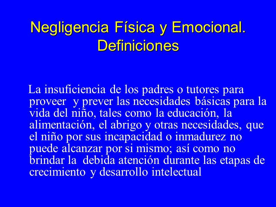 Negligencia Física y Emocional. Definiciones La insuficiencia de los padres o tutores para proveer y prever las necesidades básicas para la vida del n