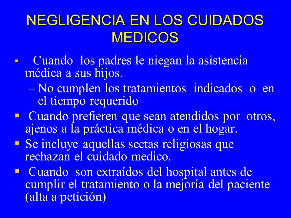 NEGLIGENCIA EN LOS CUIDADOS MEDICOS Cuando los padres le niegan la asistencia médica a sus hijos. – –No cumplen los tratamientos indicados o en el tie