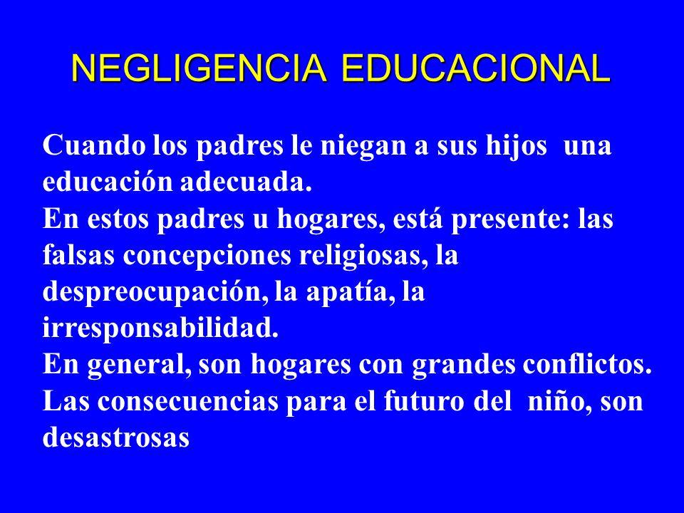 NEGLIGENCIA EDUCACIONAL Cuando los padres le niegan a sus hijos una educación adecuada. En estos padres u hogares, está presente: las falsas concepcio