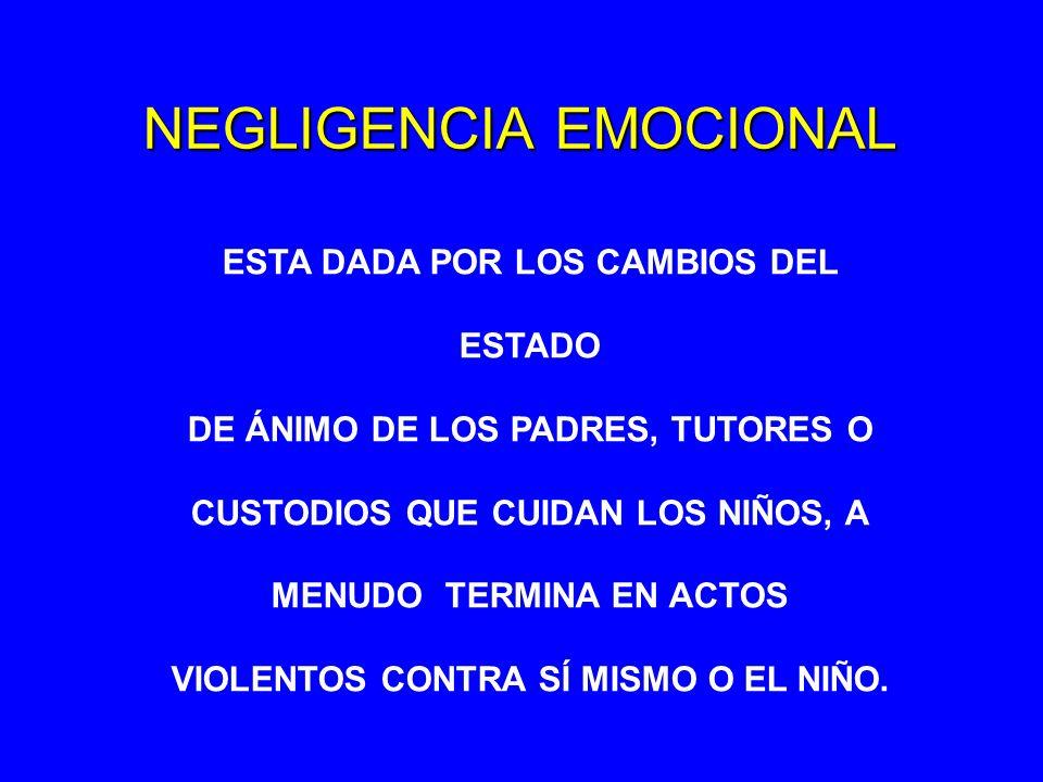NEGLIGENCIA EMOCIONAL ESTA DADA POR LOS CAMBIOS DEL ESTADO DE ÁNIMO DE LOS PADRES, TUTORES O CUSTODIOS QUE CUIDAN LOS NIÑOS, A MENUDO TERMINA EN ACTOS