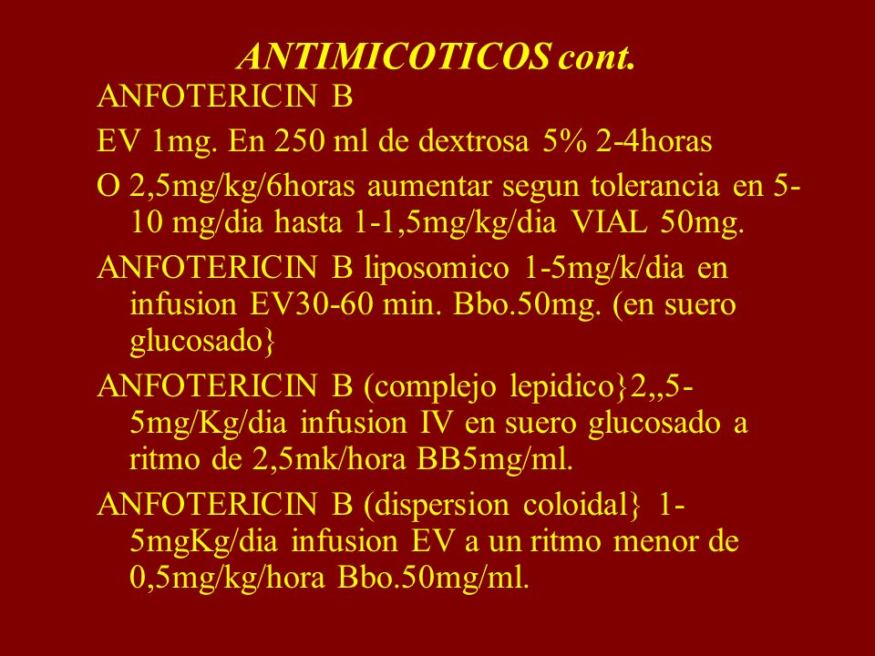 ANTIMICOTICOS cont. ANFOTERICIN B EV 1mg. En 250 ml de dextrosa 5% 2-4horas O 2,5mg/kg/6horas aumentar segun tolerancia en 5- 10 mg/dia hasta 1-1,5mg/