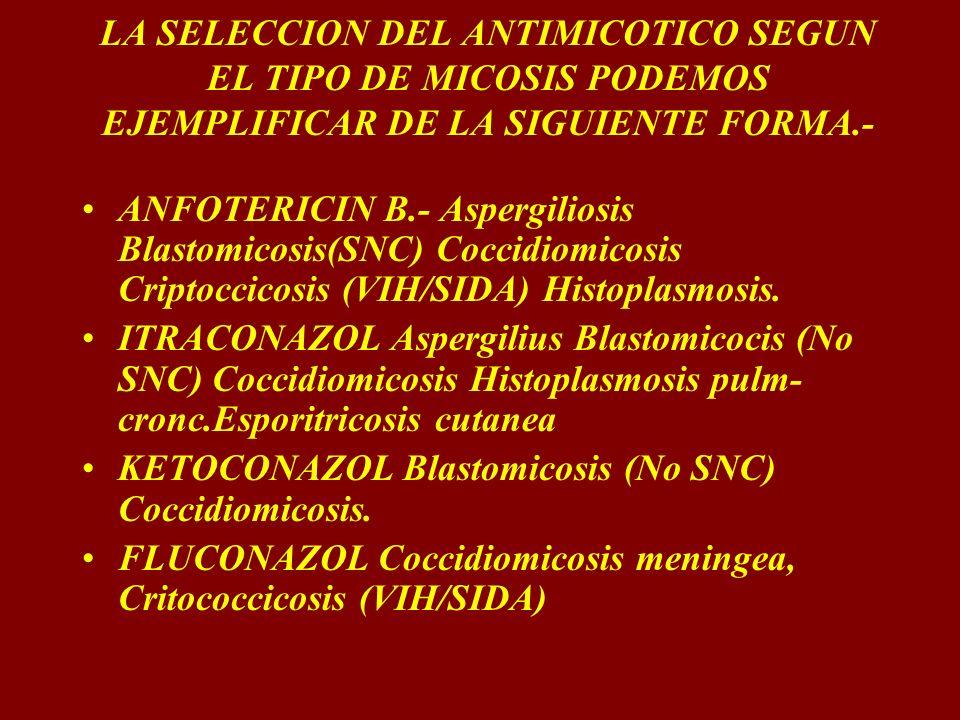 LA SELECCION DEL ANTIMICOTICO SEGUN EL TIPO DE MICOSIS PODEMOS EJEMPLIFICAR DE LA SIGUIENTE FORMA.- ANFOTERICIN B.- Aspergiliosis Blastomicosis(SNC) C