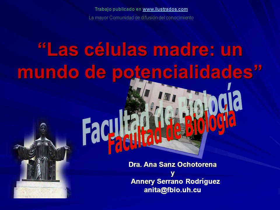 Las células madre: un mundo de potencialidades Dra. Ana Sanz Ochotorena y Annery Dra. Ana Sanz Ochotorena y Annery Serrano Rodríguez anita@fbio.uh.cu