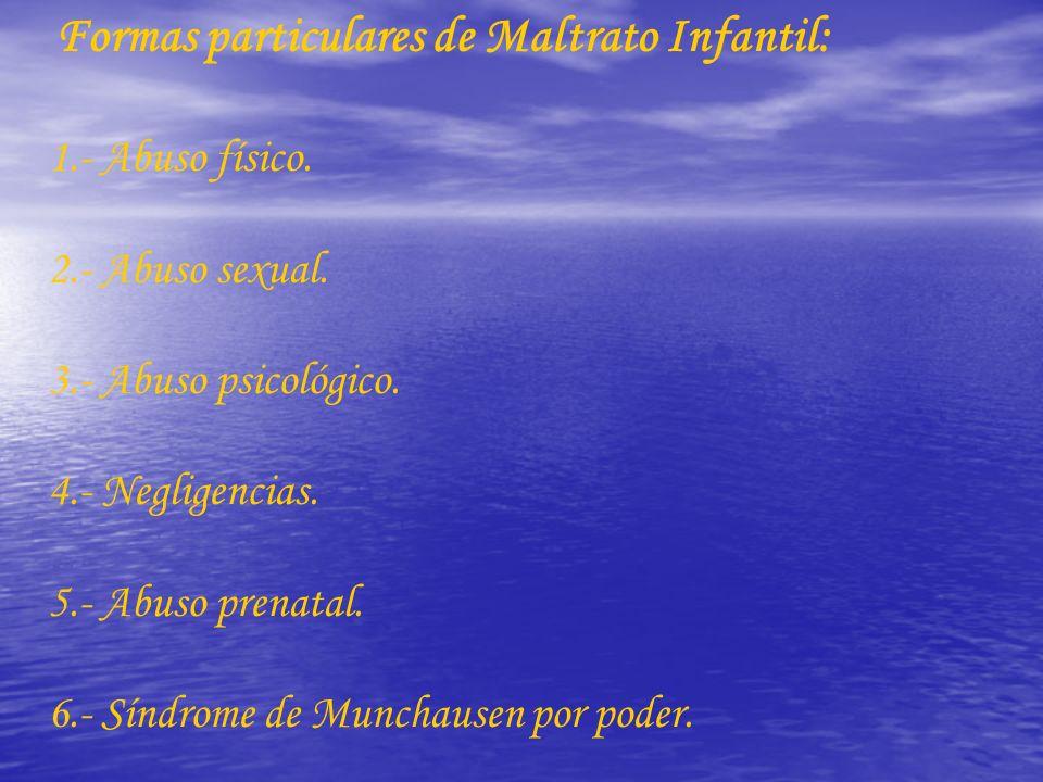 Formas particulares de Maltrato Infantil: 1.- Abuso físico. 2.- Abuso sexual. 3.- Abuso psicológico. 4.- Negligencias. 5.- Abuso prenatal. 6.- Síndrom