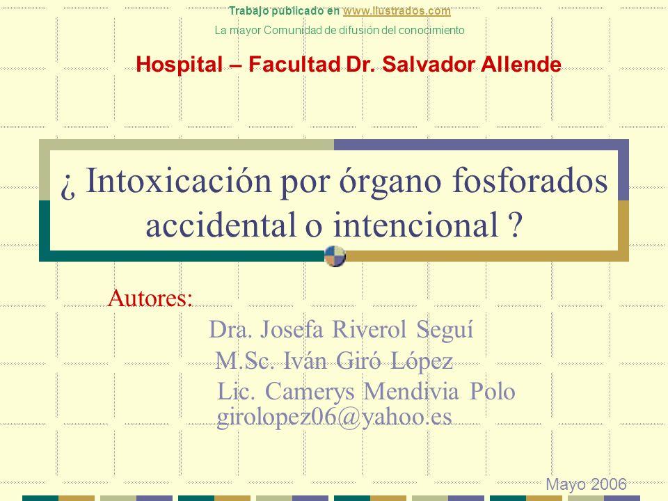 ¿ Intoxicación por órgano fosforados accidental o intencional ? Autores: Dra. Josefa Riverol Seguí M.Sc. Iván Giró López Lic. Camerys Mendivia Polo gi