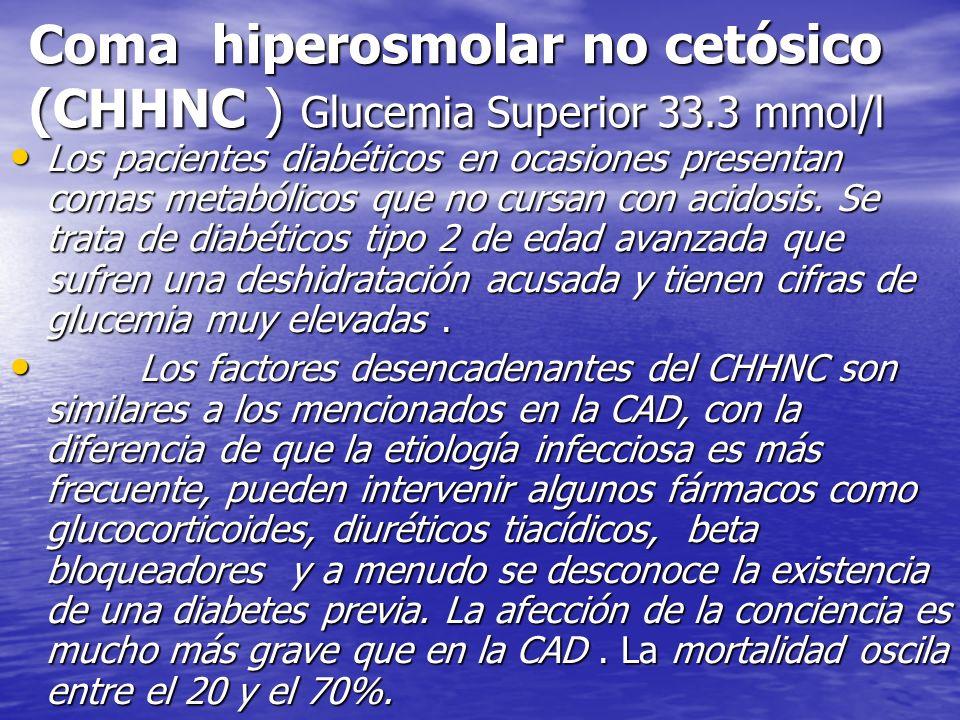Coma hiperosmolar no cetósico (CHHNC ) Glucemia Superior 33.3 mmol/l Los pacientes diabéticos en ocasiones presentan comas metabólicos que no cursan c