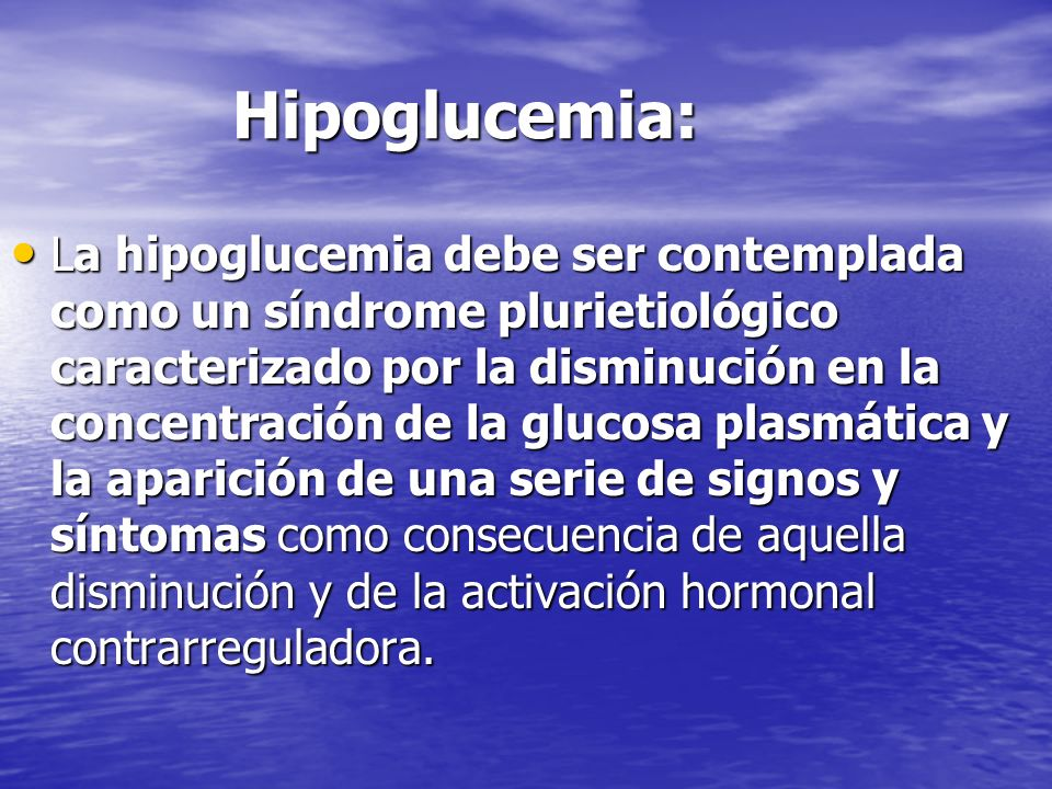 Hipoglucemia: Hipoglucemia: La hipoglucemia debe ser contemplada como un síndrome plurietiológico caracterizado por la disminución en la concentración