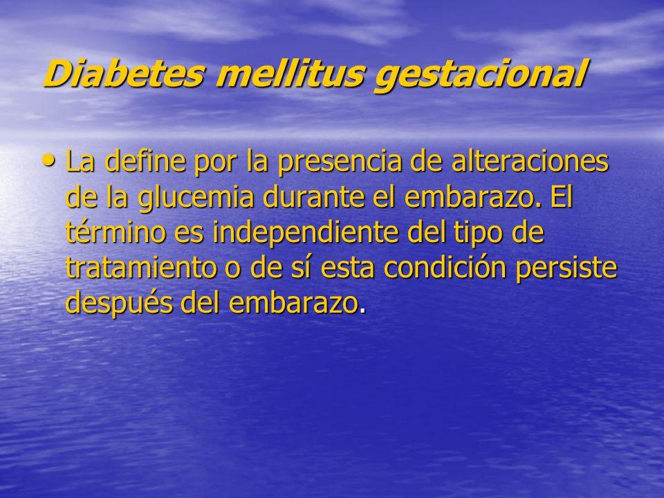 Diabetes mellitus gestacional La define por la presencia de alteraciones de la glucemia durante el embarazo. El término es independiente del tipo de t