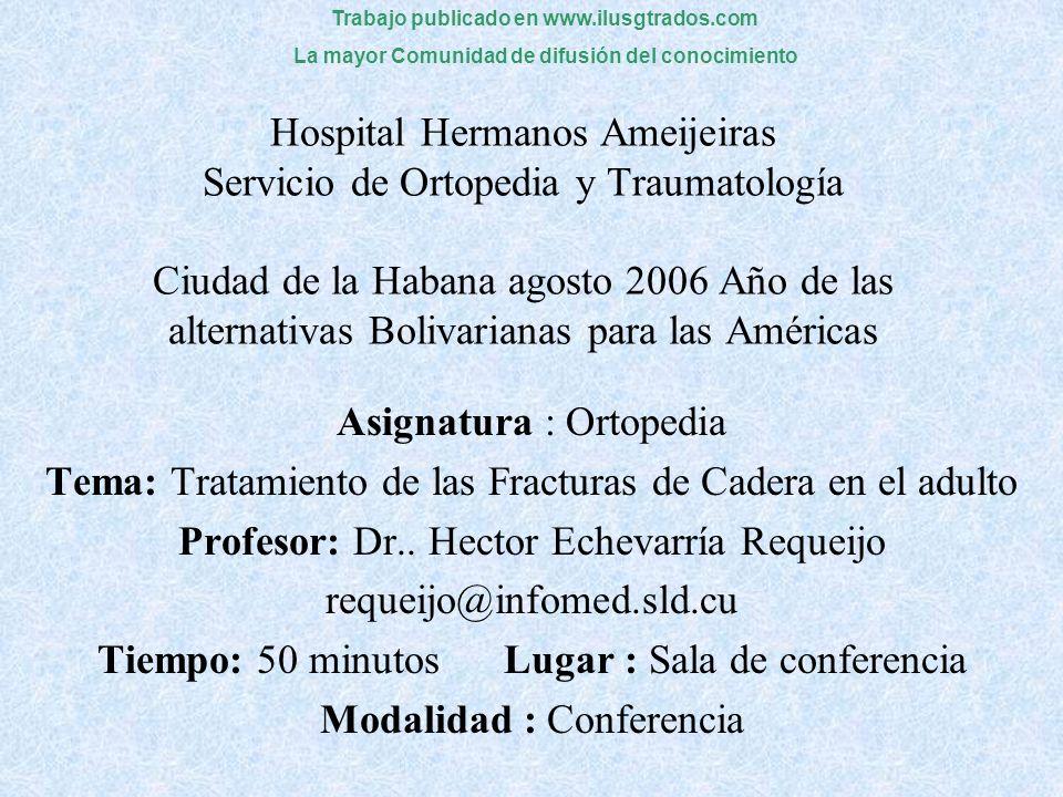Hospital Hermanos Ameijeiras Servicio de Ortopedia y Traumatología Ciudad de la Habana agosto 2006 Año de las alternativas Bolivarianas para las Américas Asignatura : Ortopedia Tema: Tratamiento de las Fracturas de Cadera en el adulto Profesor: Dr..