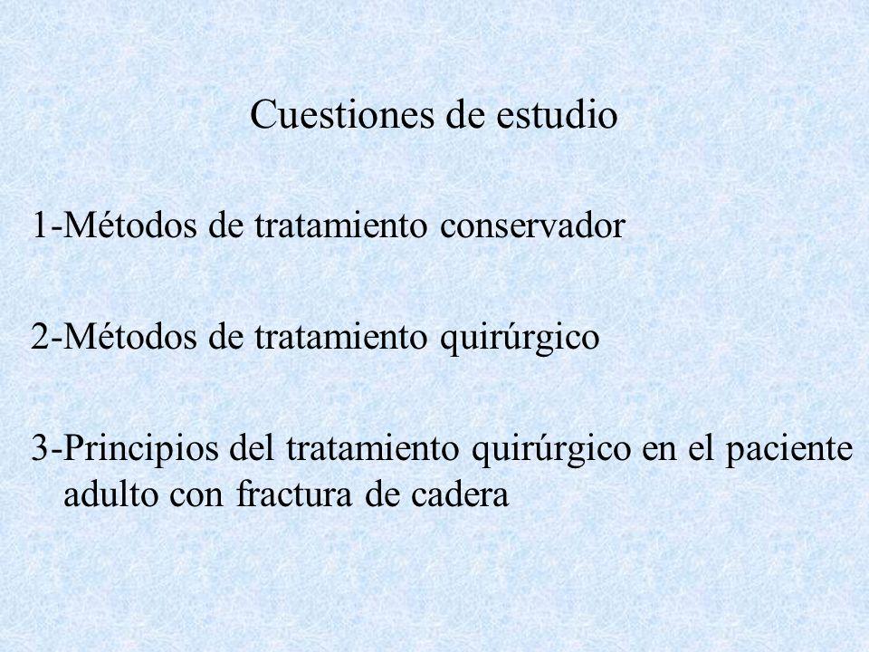 Cuestiones de estudio 1-Métodos de tratamiento conservador 2-Métodos de tratamiento quirúrgico 3-Principios del tratamiento quirúrgico en el paciente adulto con fractura de cadera