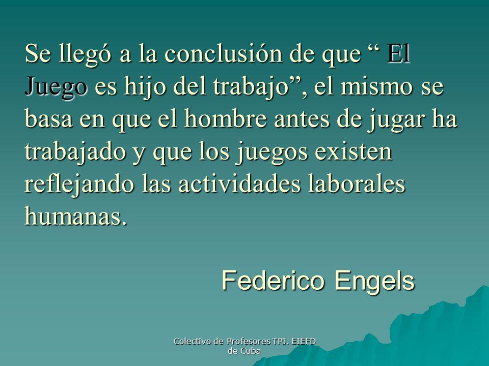 Colectivo de Profesores TPJ. EIEFD de Cuba Se llegó a la conclusión de que El Juego es hijo del trabajo, el mismo se basa en que el hombre antes de ju