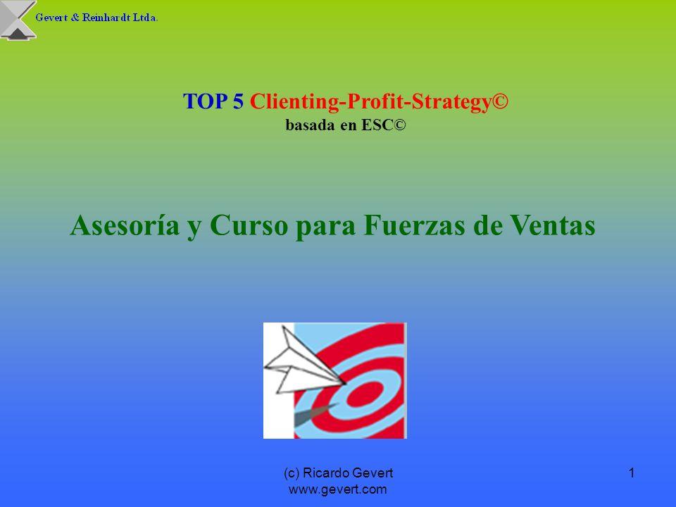 (c) Ricardo Gevert www.gevert.com 1 Asesoría y Curso para Fuerzas de Ventas TOP 5 Clienting-Profit-Strategy© basada en ESC©